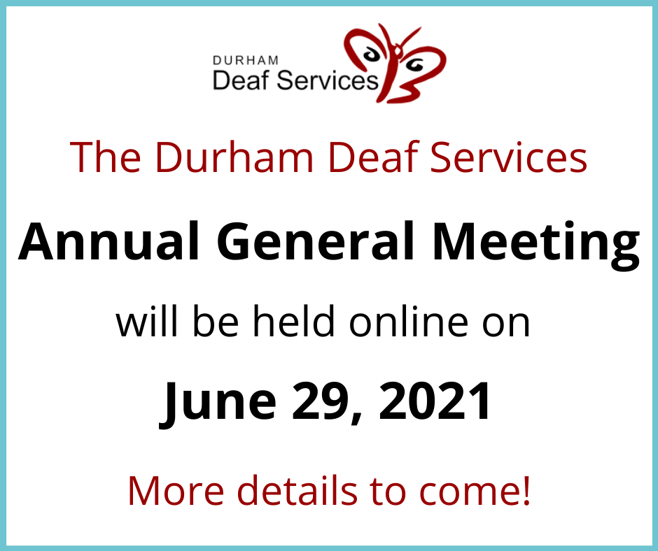 Please join us for our Annual General Meeting this year. The AGM will be held on June 29 at 6:30 p.m. on Zoom.  The AGM is open to DDS members and the general public. However, only members can vote on decisions.  To register with Zoom, please visit the link below: https://us02web.zoom.us/meeting/register/tZMpd-mtqD4uH90TeafDUXlCHxZn4KwaDgbp  If you have any questions, please email us at info@durhamdeaf.org